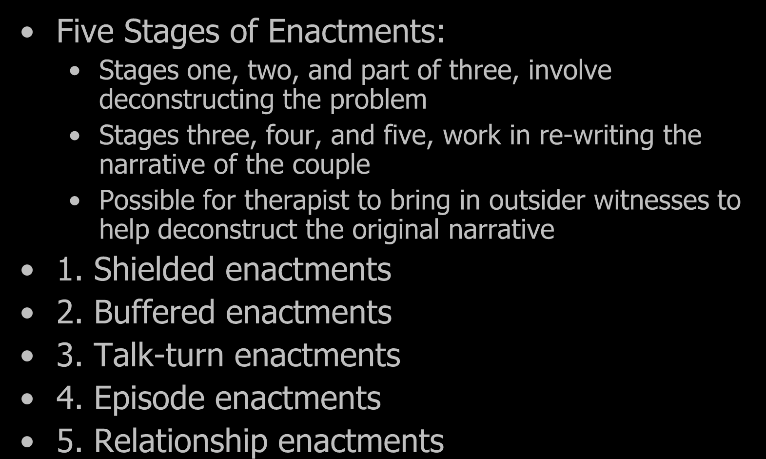 Enactments Five Stages of Enactments: Stages one, two, and part of three, involve deconstructing the problem Stages three, four, and five, work in re-writing the narrative of the couple Possible for