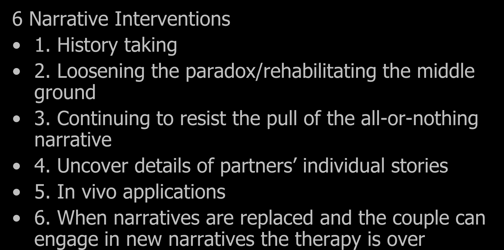 Narrative Interventions 6 Narrative Interventions 1. History taking 2. Loosening the paradox/rehabilitating the middle ground 3.