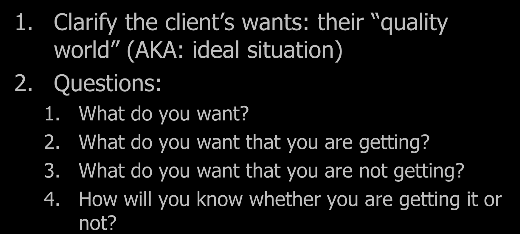 W = Want 1. Clarify the client s wants: their quality world (AKA: ideal situation) 2. Questions: 1. What do you want? 2. What do you want that you are getting?