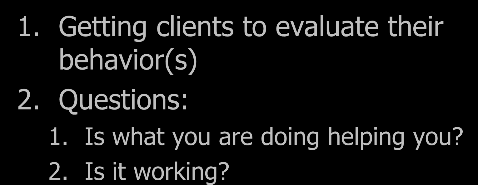 E = Evaluation 1. Getting clients to evaluate their behavior(s) 2.