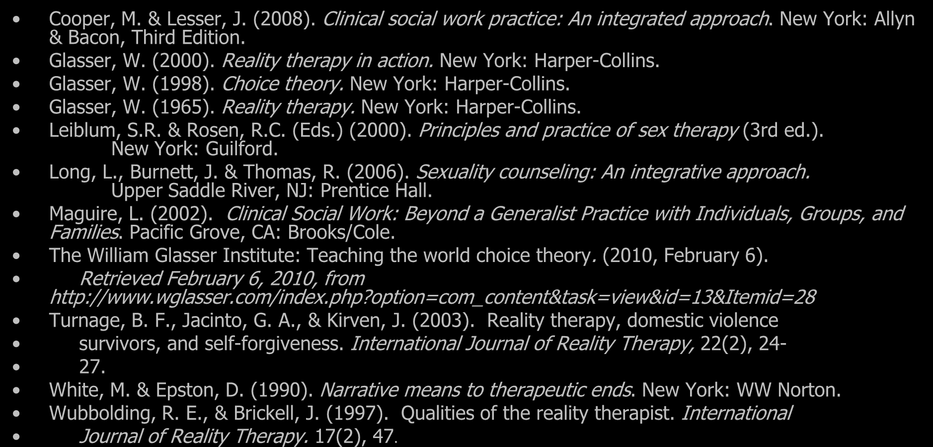 References Cooper, M. & Lesser, J. (2008). Clinical social work practice: An integrated approach. New York: Allyn & Bacon, Third Edition. Glasser, W. (2000). Reality therapy in action.