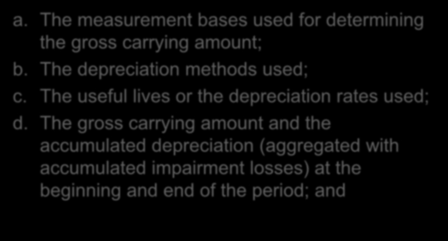 Disclosure for Each Class of PPE a. The measurement bases used for determining the gross carrying amount; b. The depreciation methods used; c.