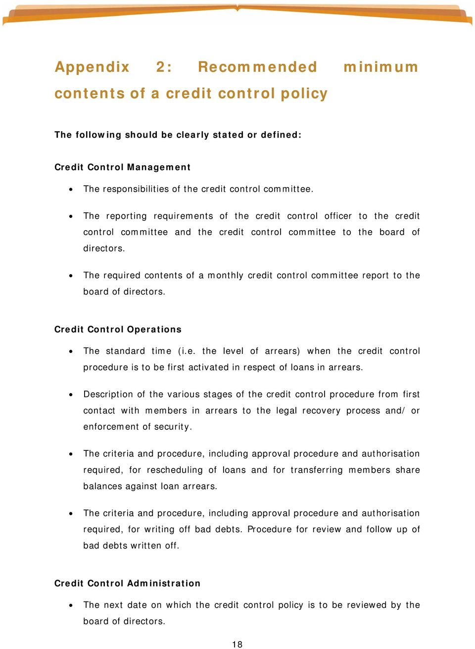 The required contents of a monthly credit control committee report to the board of directors. Credit Control Operations The standard time (i.e. the level of arrears) when the credit control procedure is to be first activated in respect of loans in arrears.