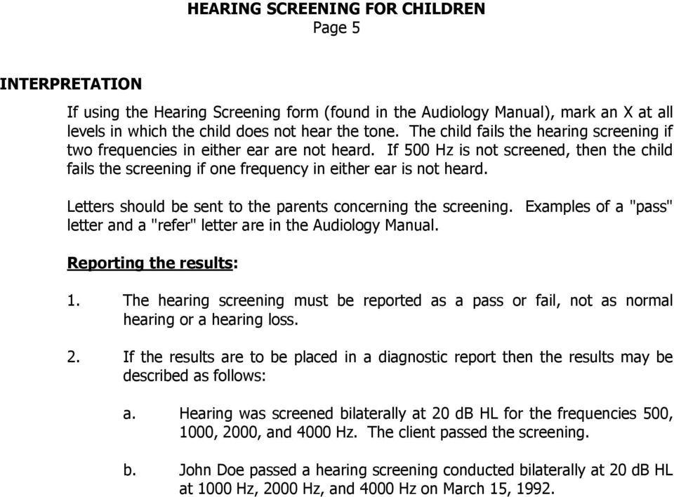 "Letters should be sent to the parents concerning the screening. Examples of a ""pass"" letter and a ""refer"" letter are in the Audiology Manual. Reporting the results: 1."