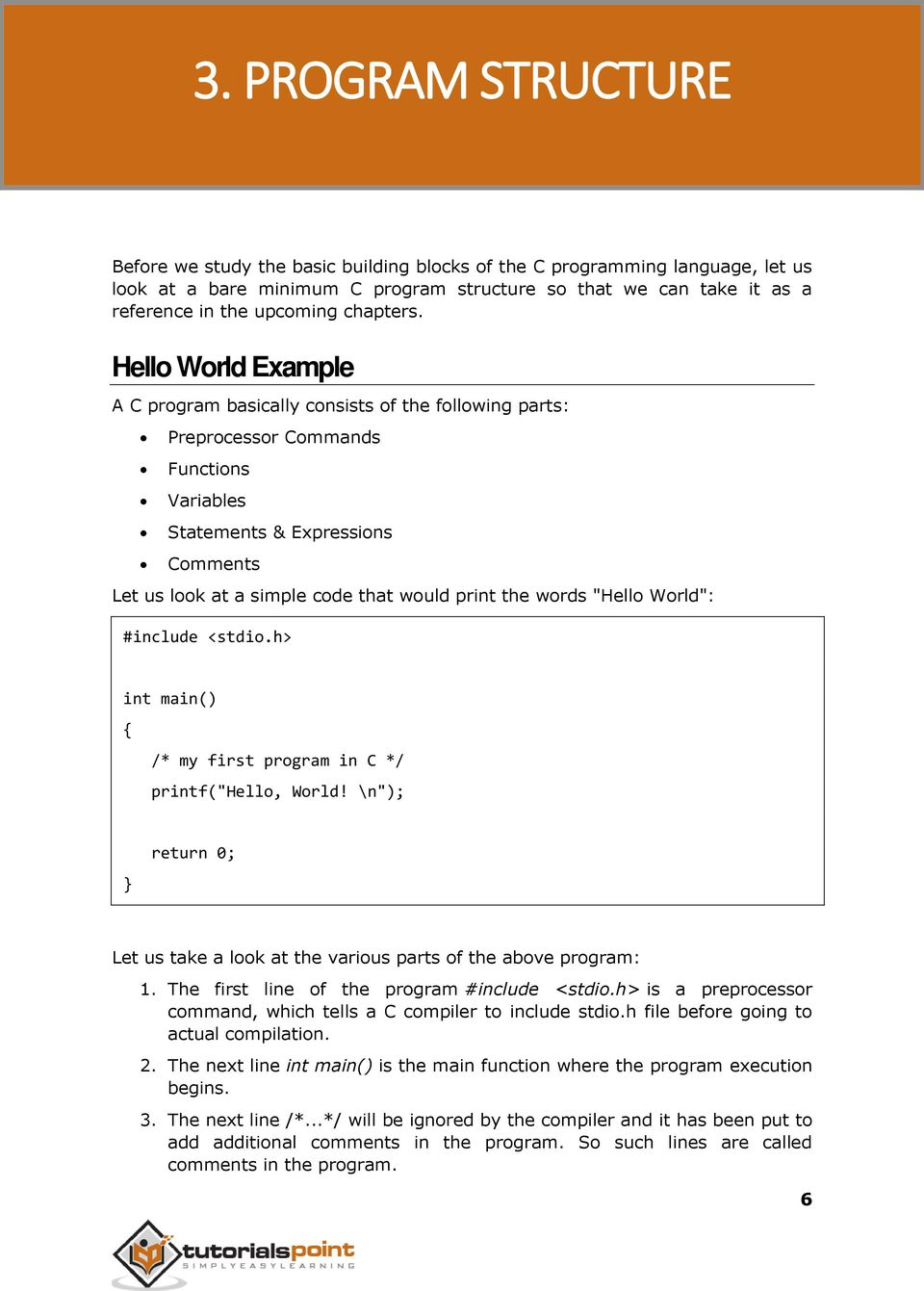 Hello World Example A C program basically consists of the following parts: Preprocessor Commands Functions Variables Statements & Expressions Comments Let us look at a simple code that would print
