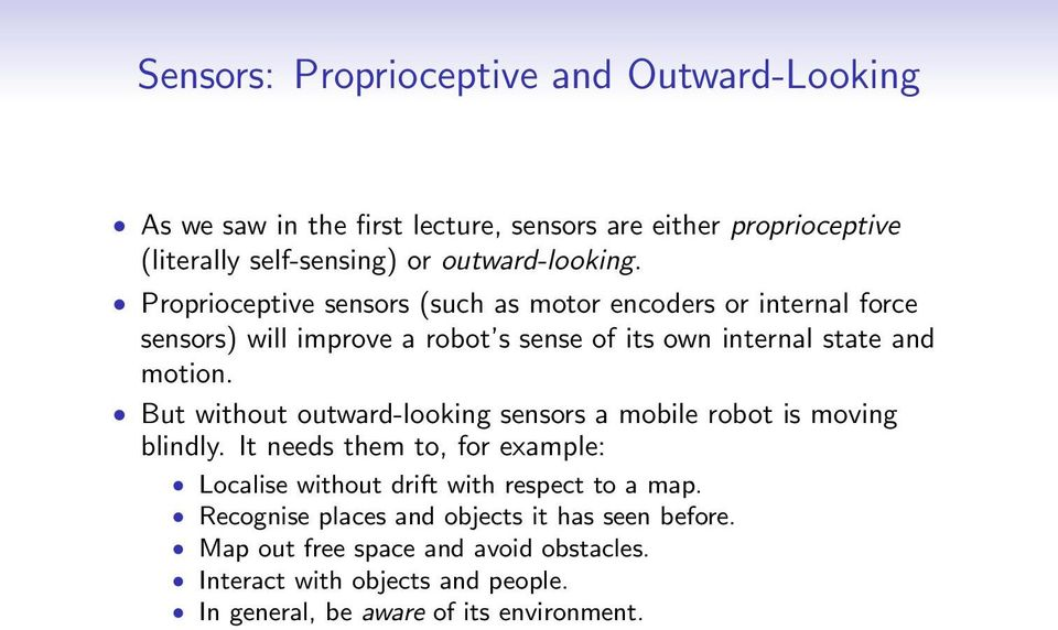 Proprioceptive sensors (such as motor encoders or internal force sensors) will improve a robot s sense of its own internal state and motion.