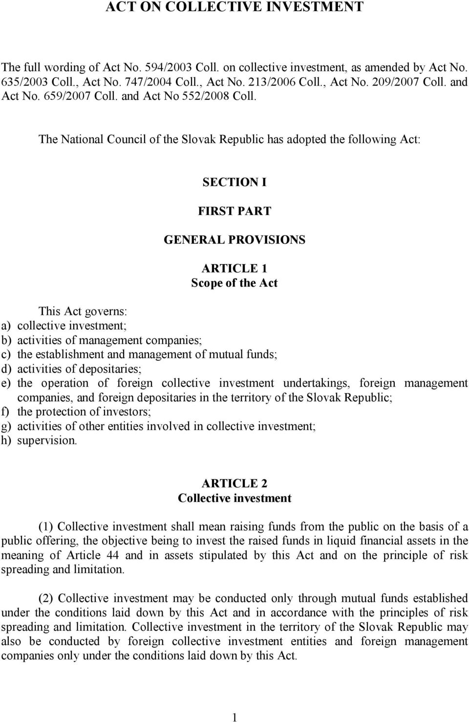 The National Council of the Slovak Republic has adopted the following Act: SECTION I FIRST PART GENERAL PROVISIONS ARTICLE 1 Scope of the Act This Act governs: a) collective investment; b) activities