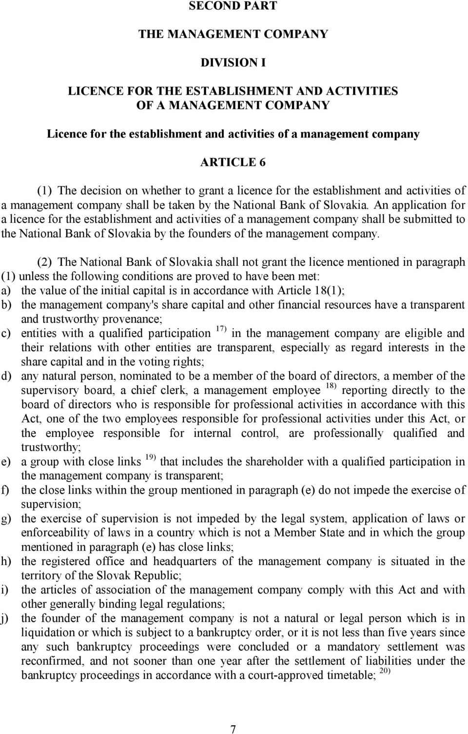 An application for a licence for the establishment and activities of a management company shall be submitted to the National Bank of Slovakia by the founders of the management company.