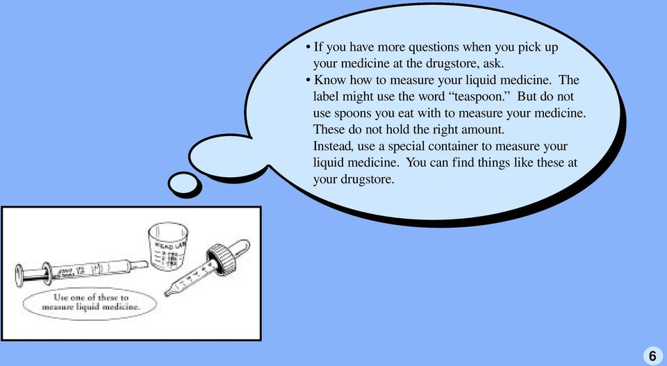 But do not use spoons you eat with to measure your medicine.