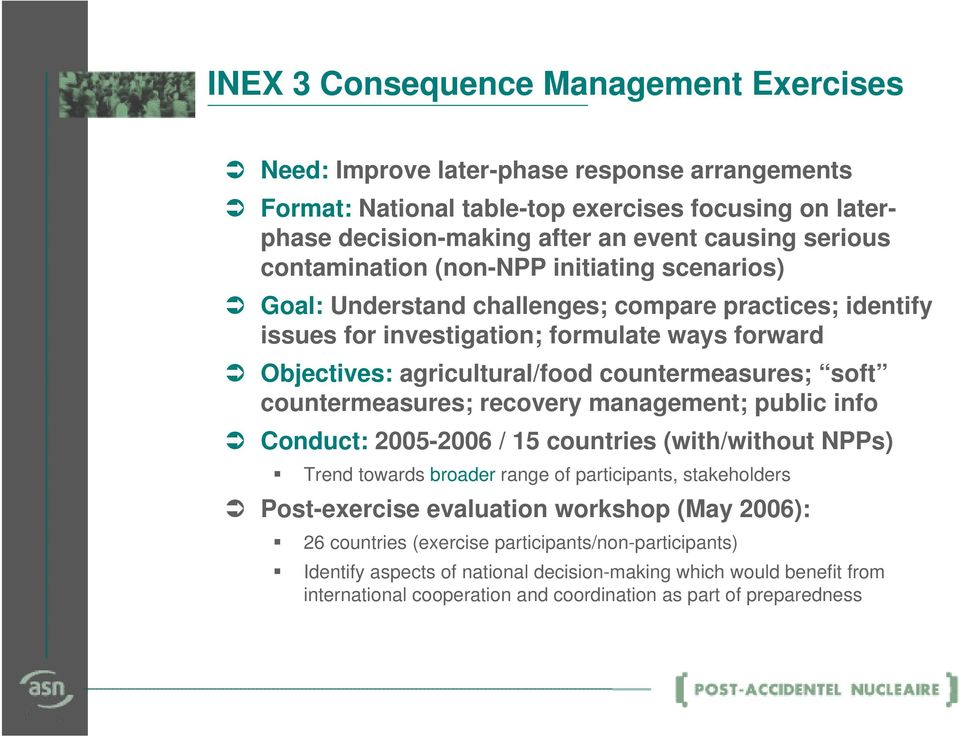 soft countermeasures; recovery management; public info Conduct: 2005-2006 / 15 countries (with/without NPPs) Trend towards broader range of participants, stakeholders Post-exercise evaluation