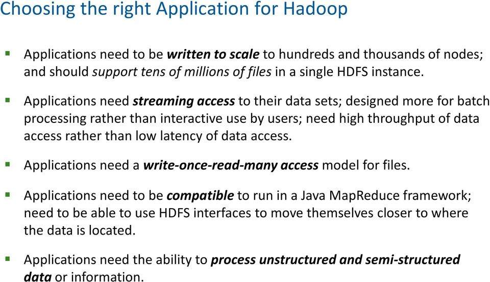 Applications need streaming accessto their data sets; designed more for batch processing rather than interactive use by users; need high throughput of data access rather than low