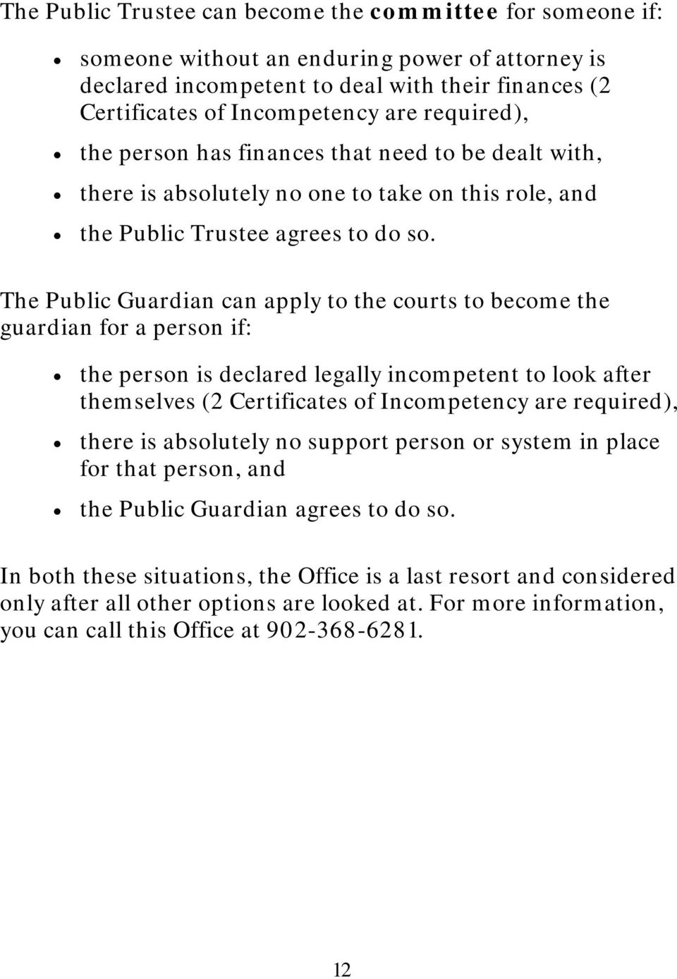 The Public Guardian can apply to the courts to become the guardian for a person if: the person is declared legally incompetent to look after themselves (2 Certificates of Incompetency are required),