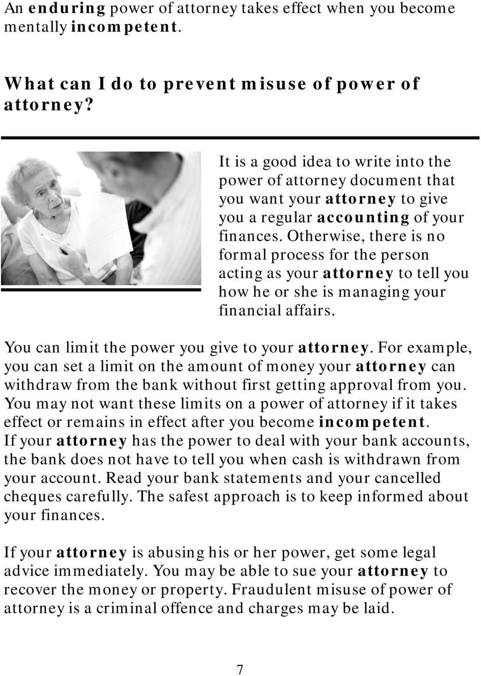 Otherwise, there is no formal process for the person acting as your attorney to tell you how he or she is managing your financial affairs. You can limit the power you give to your attorney.
