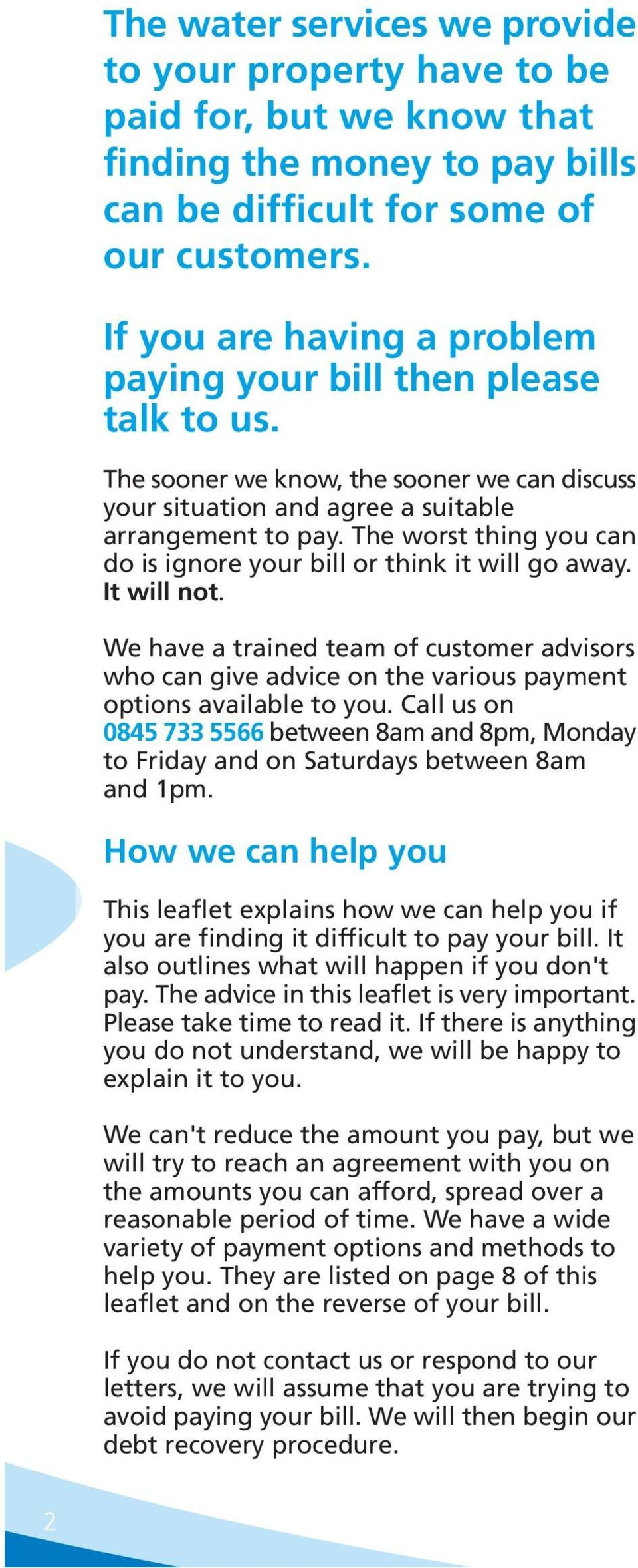 The worst thing you can do is ignore your bill or think it will go away. It will not. We have a trained team of customer advisors who can give advice on the various payment options available to you.