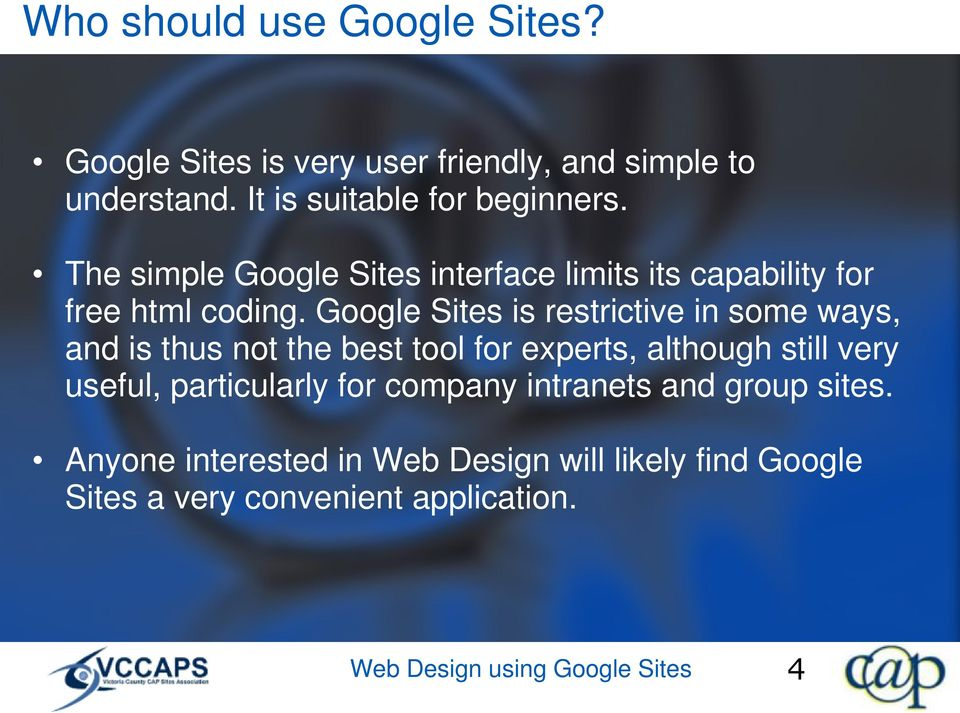 Google Sites is restrictive in some ways, and is thus not the best tool for experts, although still very useful,
