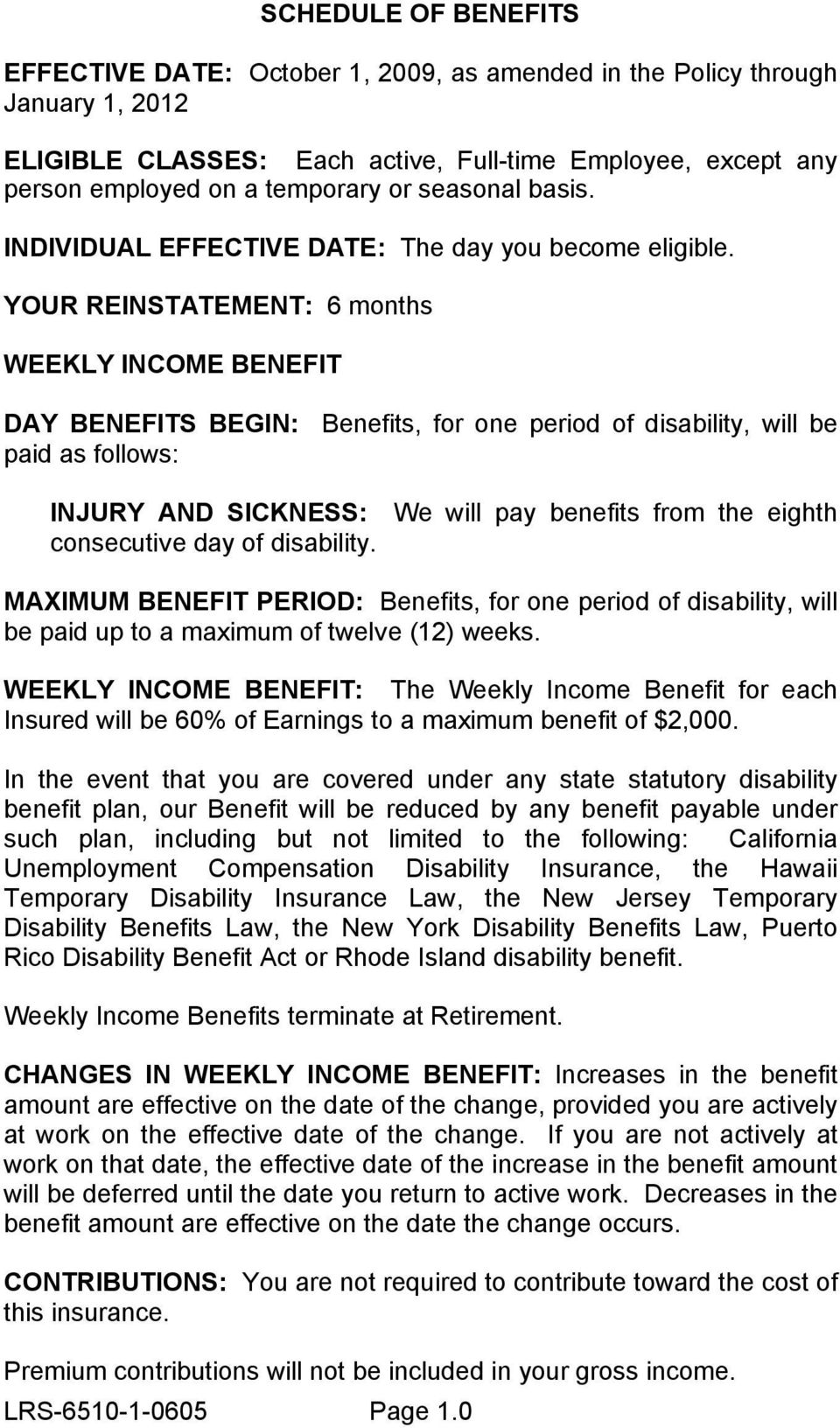 YOUR REINSTATEMENT: 6 months WEEKLY INCOME BENEFIT DAY BENEFITS BEGIN: paid as follows: Benefits, for one period of disability, will be INJURY AND SICKNESS: consecutive day of disability.