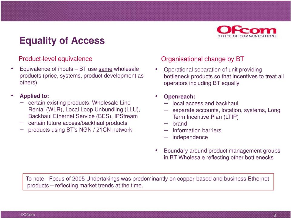 Operational separation of unit providing bottleneck products so that incentives to treat all operators including BT equally Openreach: local access and backhaul separate accounts, location, systems,