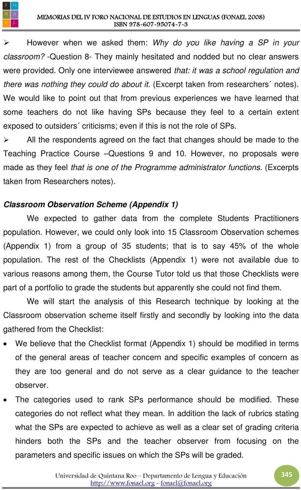We would like to point out that from previous experiences we have learned that some teachers do not like having SPs because they feel to a certain extent exposed to outsiders criticisms; even if this