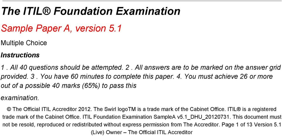 You must achieve 26 or more out of a possible 40 marks (65%) to pass this examination. The Official ITIL Accreditor 2012. The Swirl logotm is a trade mark of the Cabinet Office.