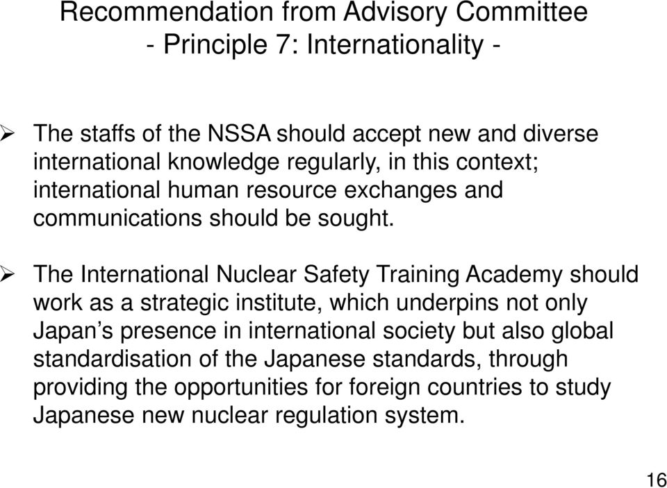 The International Nuclear Safety Training Academy should work as a strategic institute, which underpins not only Japan s presence in