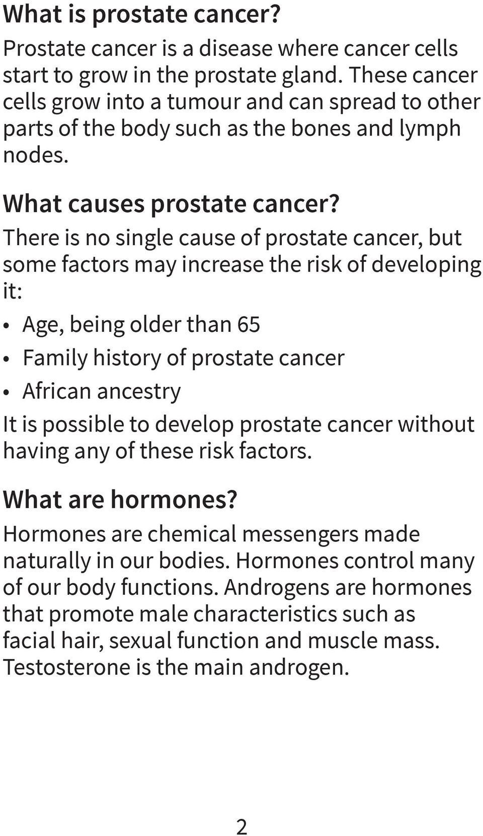 There is no single cause of prostate cancer, but some factors may increase the risk of developing it: Age, being older than 65 Family history of prostate cancer African ancestry It is possible to