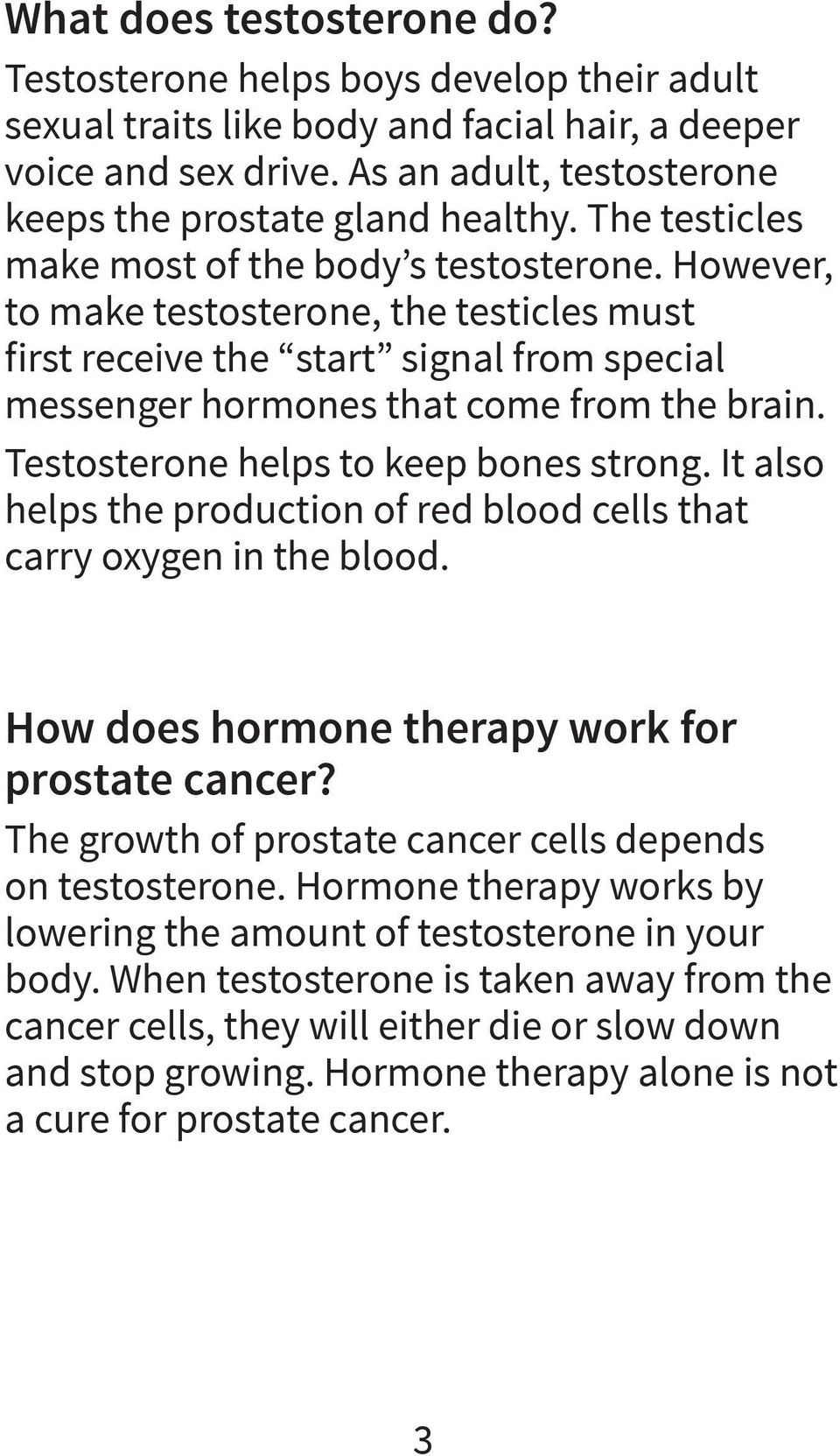 However, to make testosterone, the testicles must first receive the start signal from special messenger hormones that come from the brain. Testosterone helps to keep bones strong.
