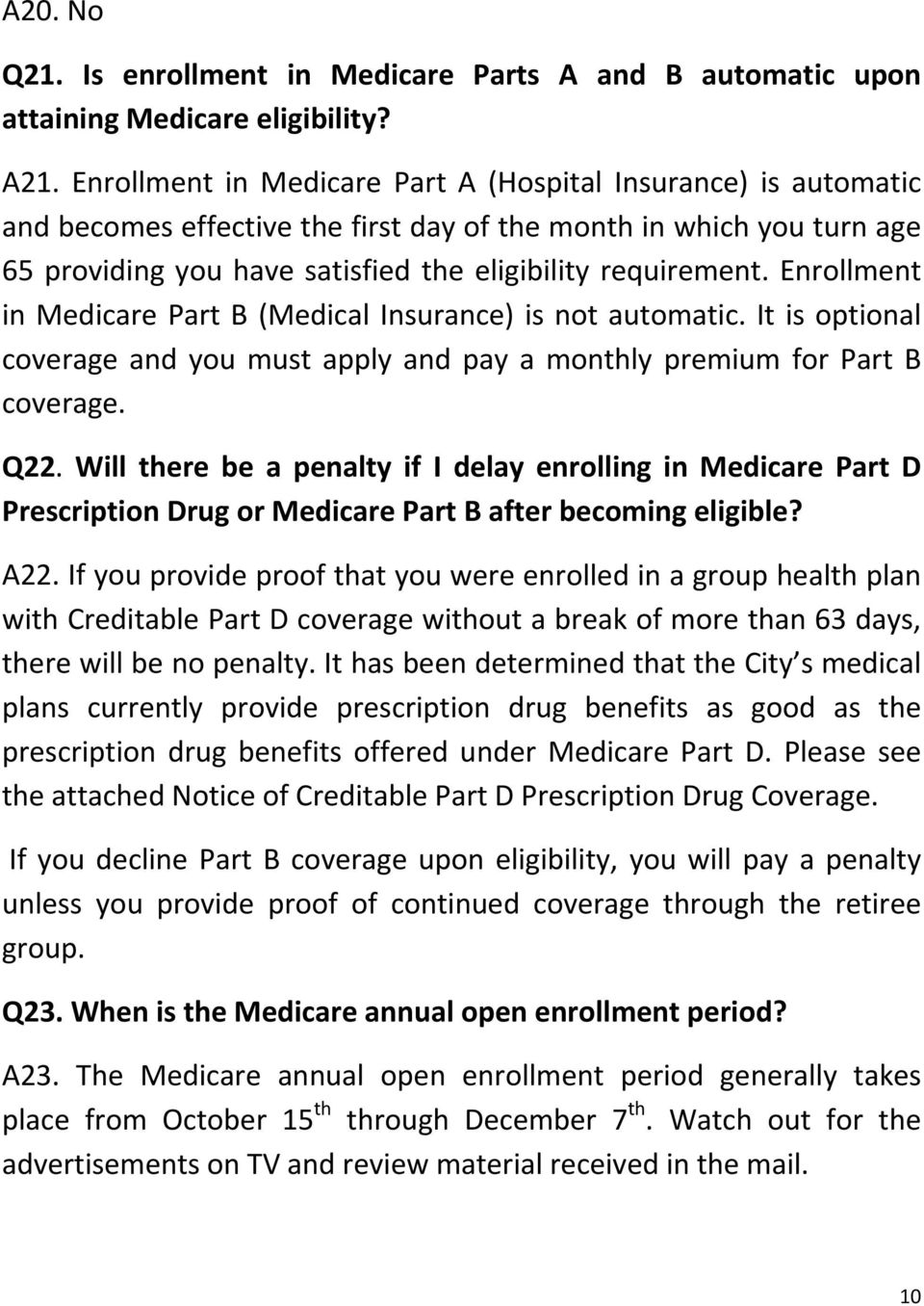 Enrollment in Medicare Part B (Medical Insurance) is not automatic. It is optional coverage and you must apply and pay a monthly premium for Part B coverage. Q22.