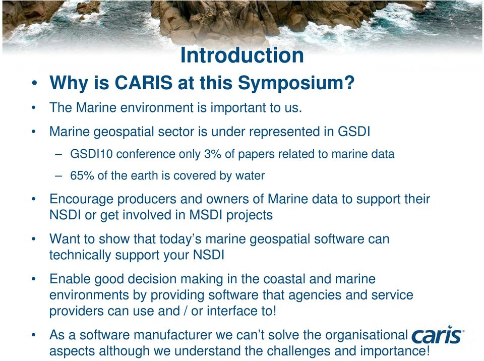 owners of Marine data to support their NSDI or get involved in MSDI projects Want to show that today s marine geospatial software can technically support your NSDI Enable good