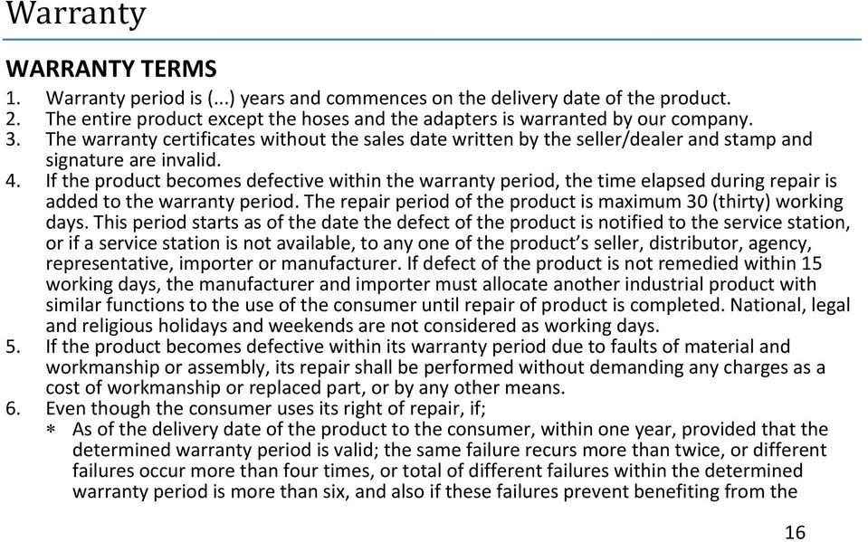 If the product becomes defective within the warranty period, the time elapsed during repair is added to the warranty period. The repair period of the product is maximum 30 (thirty) working days.