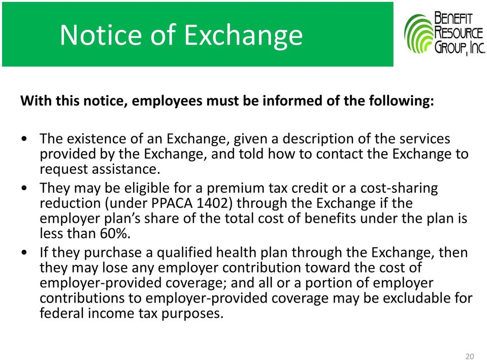 They may be eligible for a premium tax credit or a cost-sharing reduction (under PPACA 1402) through the Exchange if the employer plan s share of the total cost of benefits under