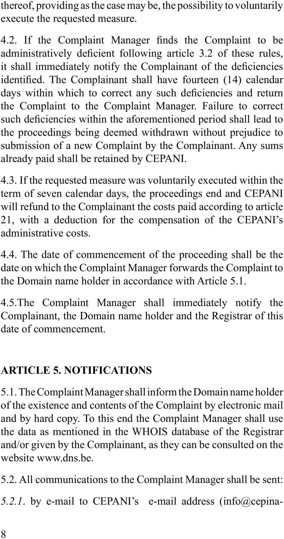 If the requested measure was voluntarily executed within the term of seven calendar days, the proceedings end and CEPANI will refund to the Complainant the costs paid according to article 21, with a