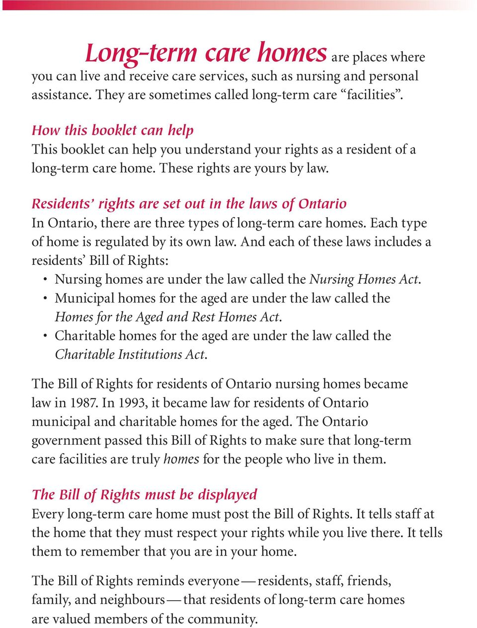 Residents rights are set out in the laws of Ontario In Ontario, there are three types of long-term care homes. Each type of home is regulated by its own law.