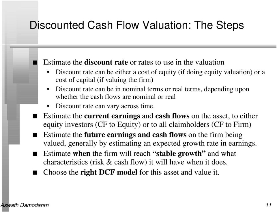 Estimate the current earnings and cash flows on the asset, to either equity investors (CF to Equity) or to all claimholders (CF to Firm) Estimate the future earnings and cash flows on the firm being