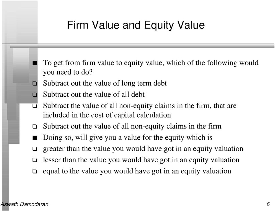 the cost of capital calculation Subtract out the value of all non-equity claims in the firm Doing so, will give you a value for the equity which is greater