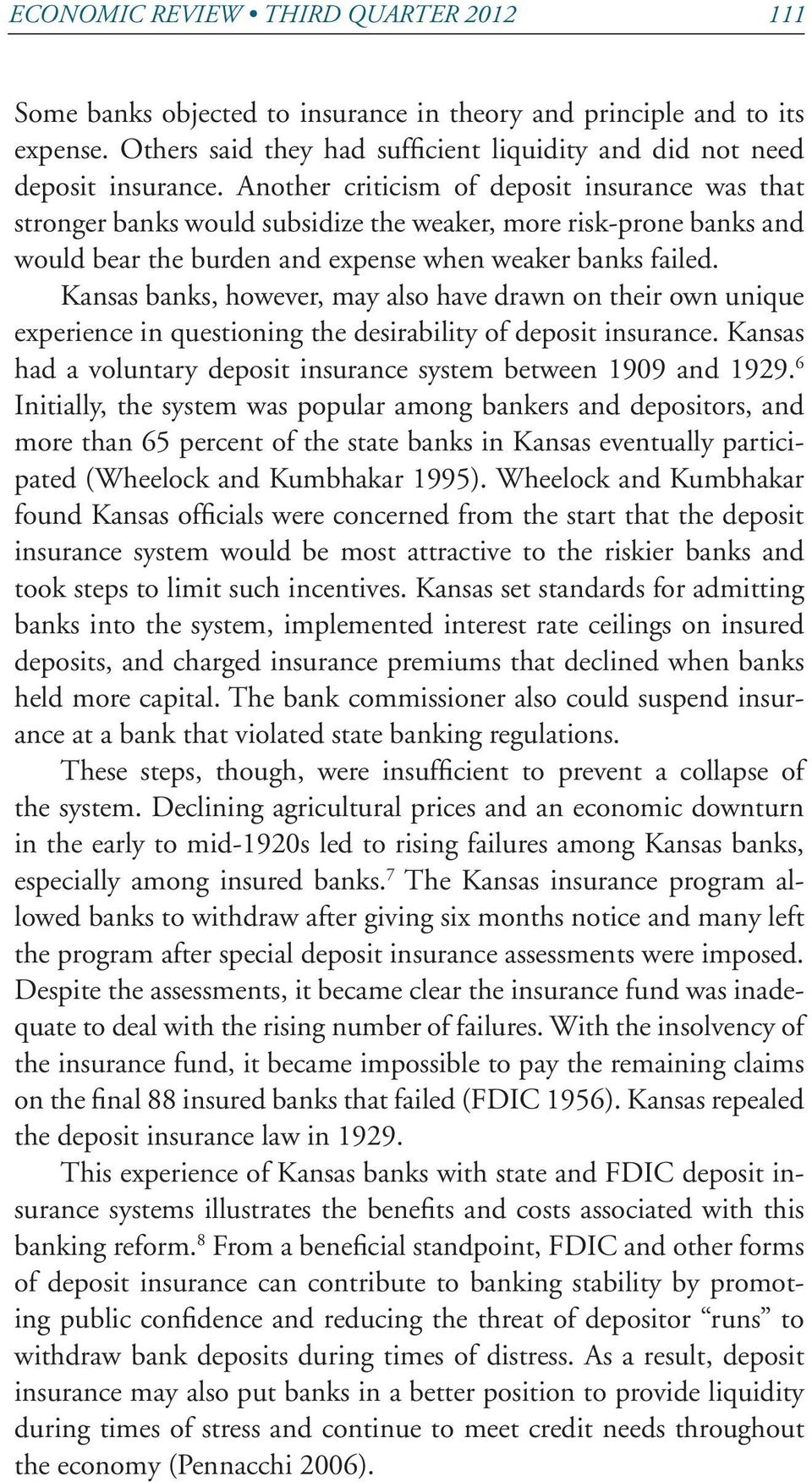 Kansas banks, however, may also have drawn on their own unique experience in questioning the desirability of deposit insurance. Kansas had a voluntary deposit insurance system between 1909 and 1929.