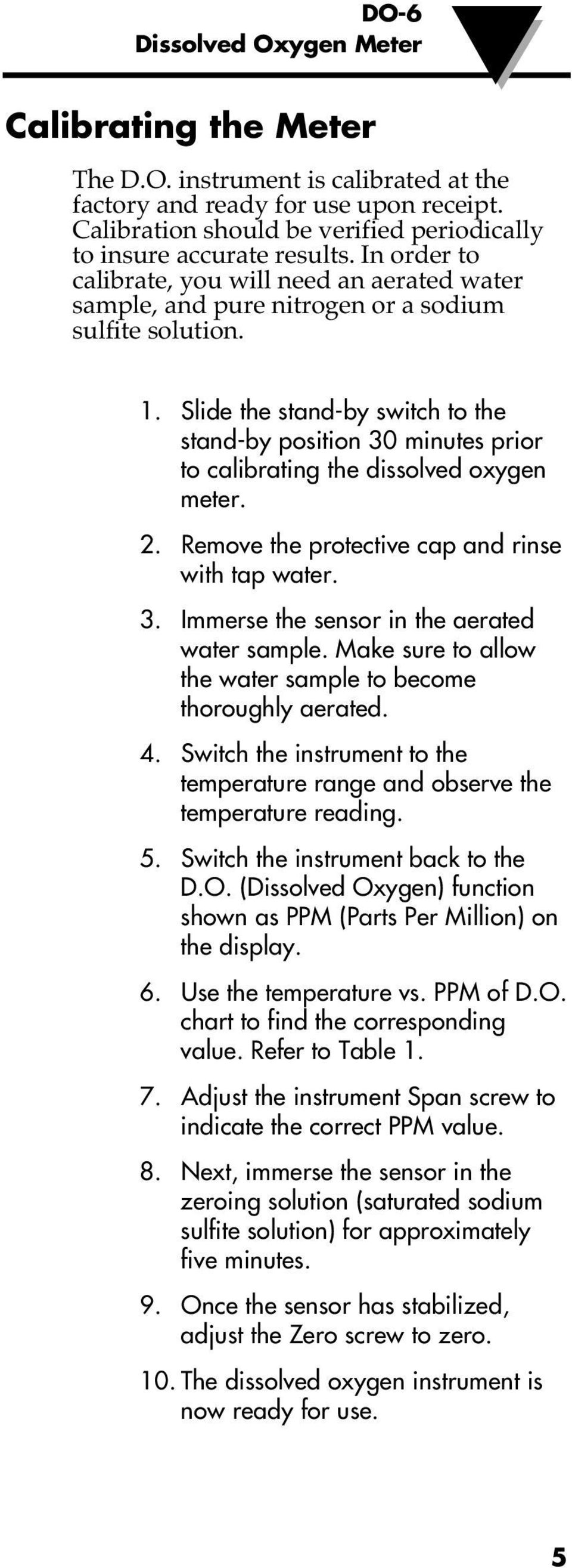 Slide the stand-by switch to the stand-by position 30 minutes prior to calibrating the dissolved oxygen meter. 2. Remove the protective cap and rinse with tap water. 3. Immerse the sensor in the aerated water sample.
