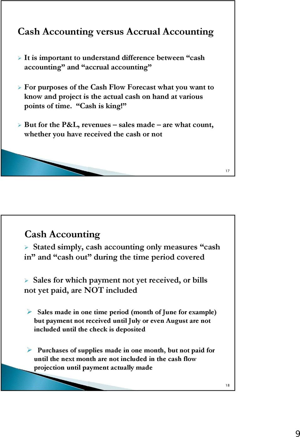 But for the P&L, revenues sales made are what count, whether you have received the cash or not 17 Cash Accounting Stated simply, cash accounting only measures cash in and cash out during the time