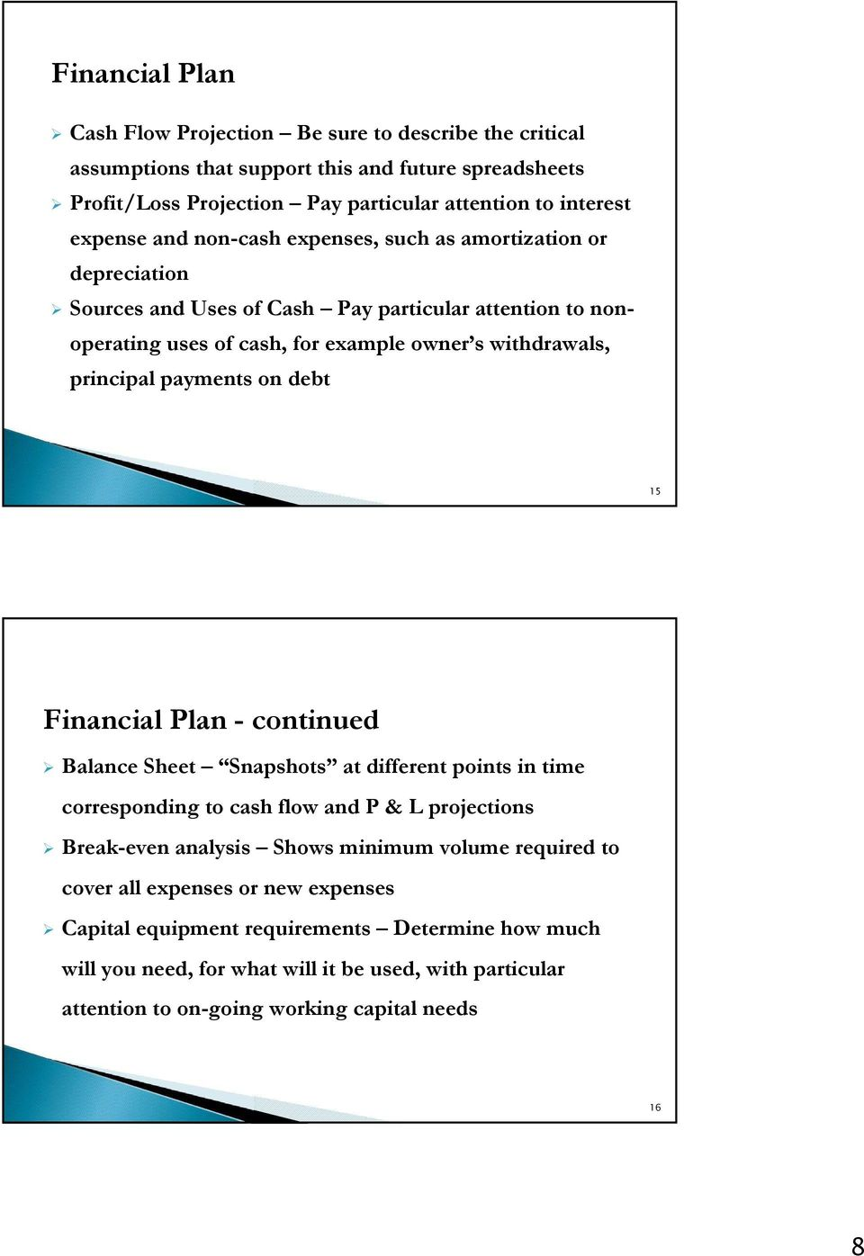on debt 15 Financial Plan - continued Balance Sheet Snapshots at different points in time corresponding to cash flow and P & L projections Break-even analysis Shows minimum volume required to