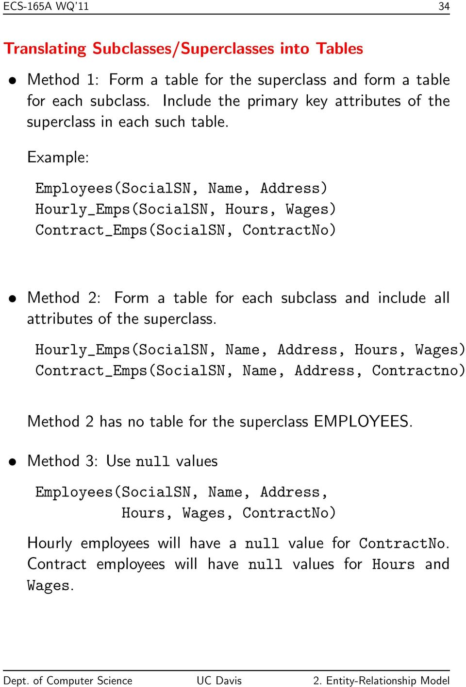 Example: Employees(SocialSN, Name, Address) Hourly_Emps(SocialSN, Hours, Wages) Contract_Emps(SocialSN, ContractNo) Method 2: Form a table for each subclass and include all attributes of the