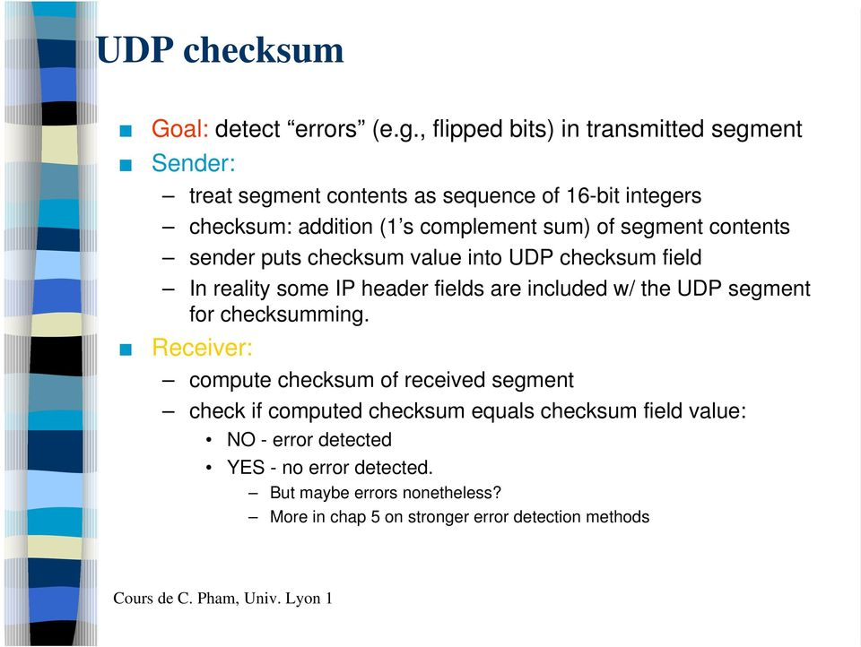 segment contents sender puts checksum value into UDP checksum field In reality some IP header fields are included w/ the UDP segment for