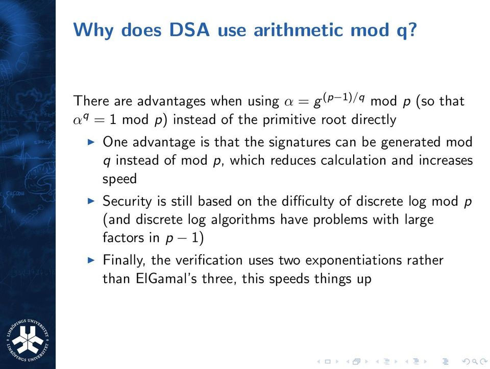 advantage is that the signatures can be generated mod q instead of mod p, which reduces calculation and increases speed
