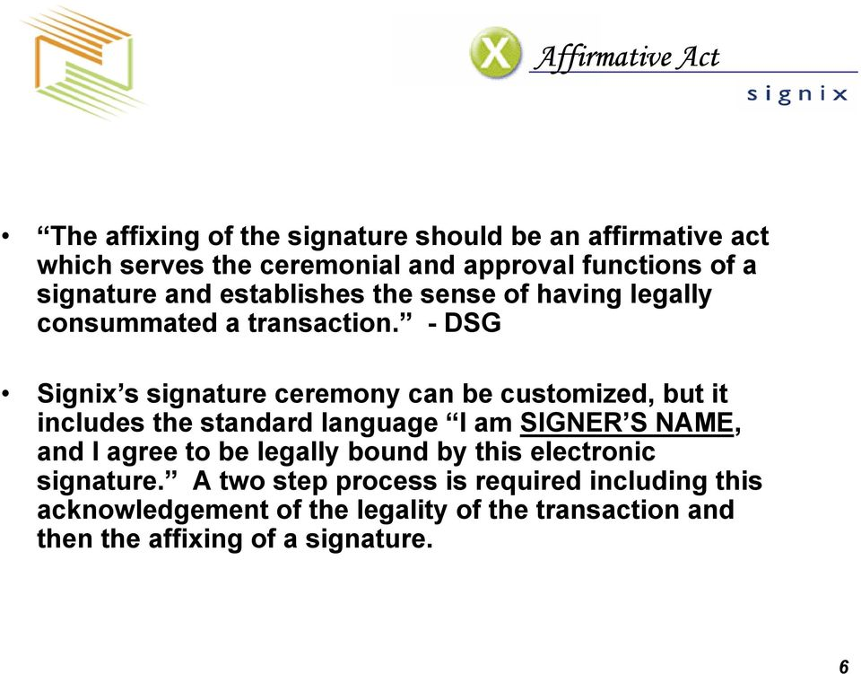- DSG Signix s signature ceremony can be customized, but it includes the standard language I am SIGNER S NAME, and I agree to be