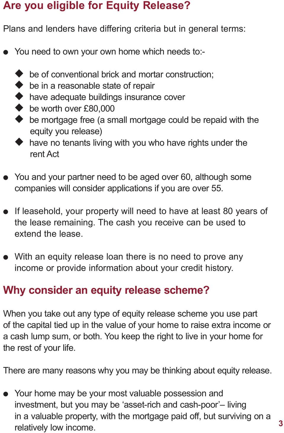 have adequate buildings insurance cover be worth over 80,000 be mortgage free (a small mortgage could be repaid with the equity you release) have no tenants living with you who have rights under the