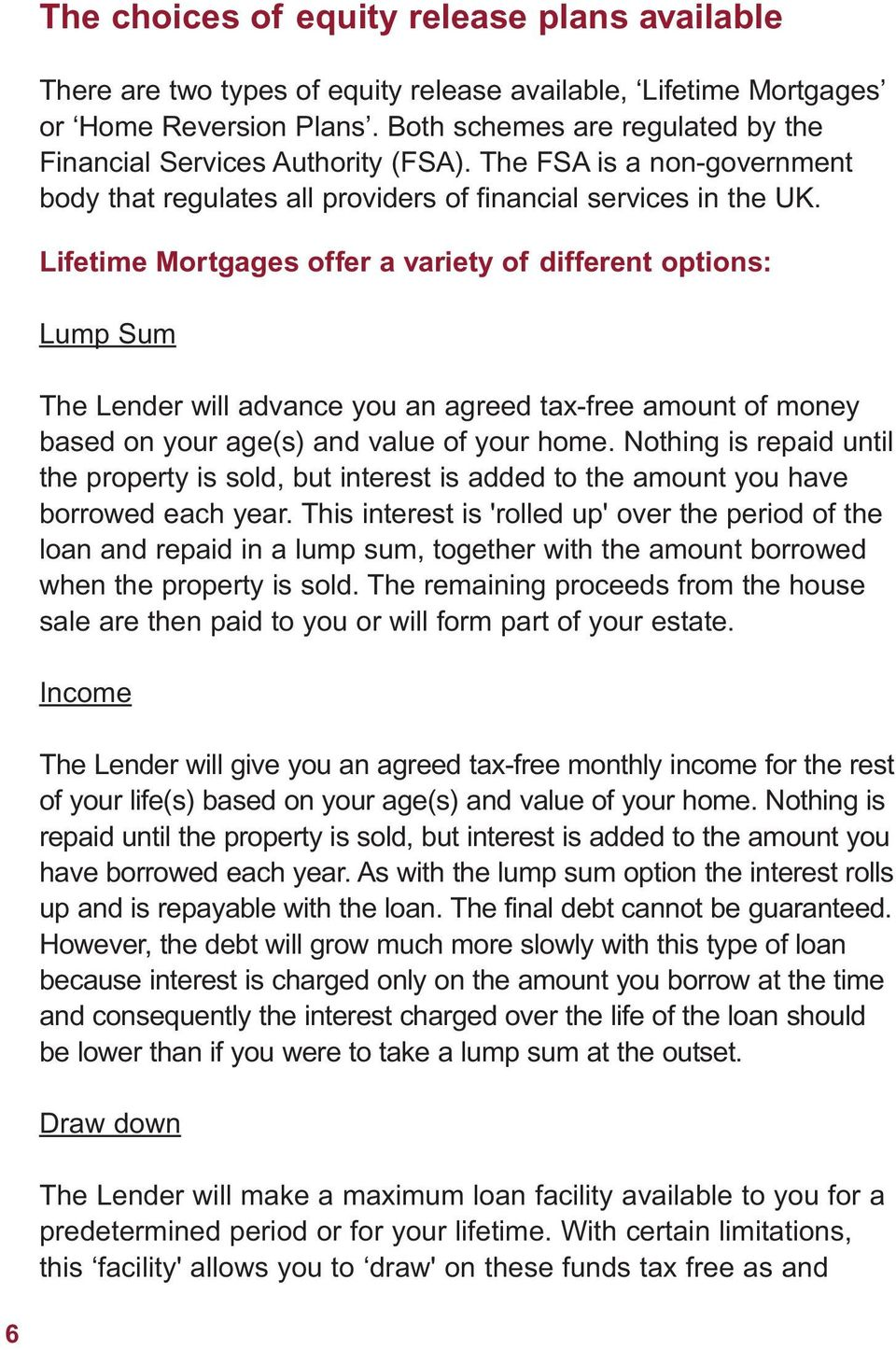 Lifetime Mortgages offer a variety of different options: Lump Sum The Lender will advance you an agreed tax-free amount of money based on your age(s) and value of your home.
