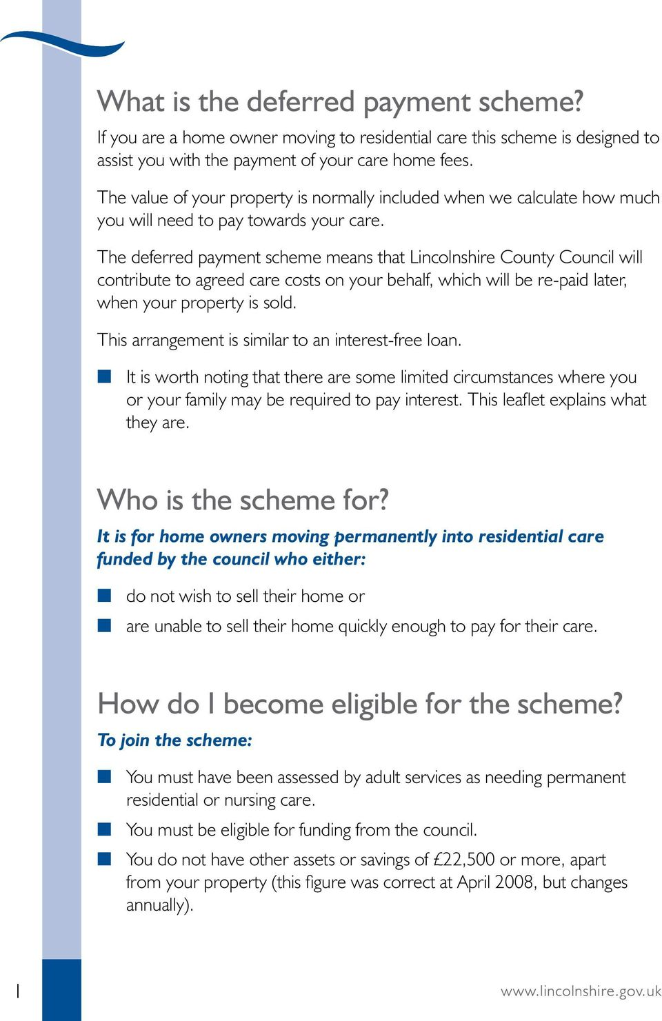 The deferred payment scheme means that Lincolnshire County Council will contribute to agreed care costs on your behalf, which will be re-paid later, when your property is sold.