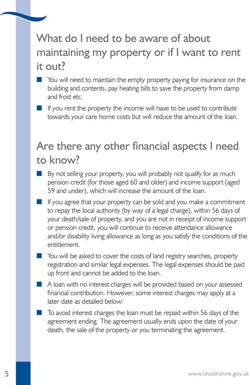 n If you rent the property the income will have to be used to contribute towards your care home costs but will reduce the amount of the loan. Are there any other financial aspects I need to know?