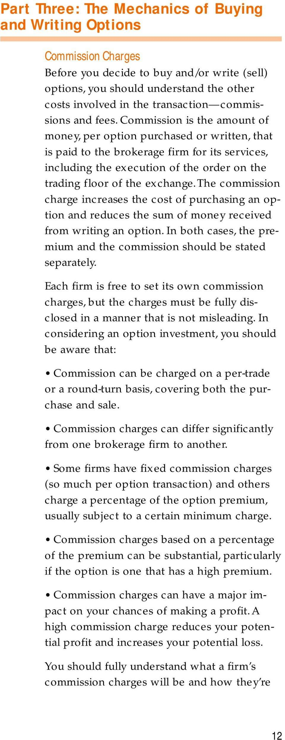 Commission is the amount of money, per option purchased or written, that is paid to the brokerage firm for its services, including the execution of the order on the trading floor of the exchange.