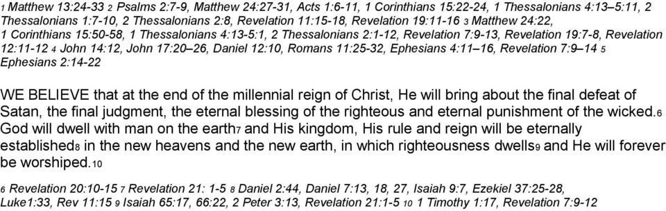 12:10, Romans 11:25-32, Ephesians 4:11 16, Revelation 7:9 14 5 Ephesians 2:14-22 WE BELIEVE that at the end of the millennial reign of Christ, He will bring about the final defeat of Satan, the final