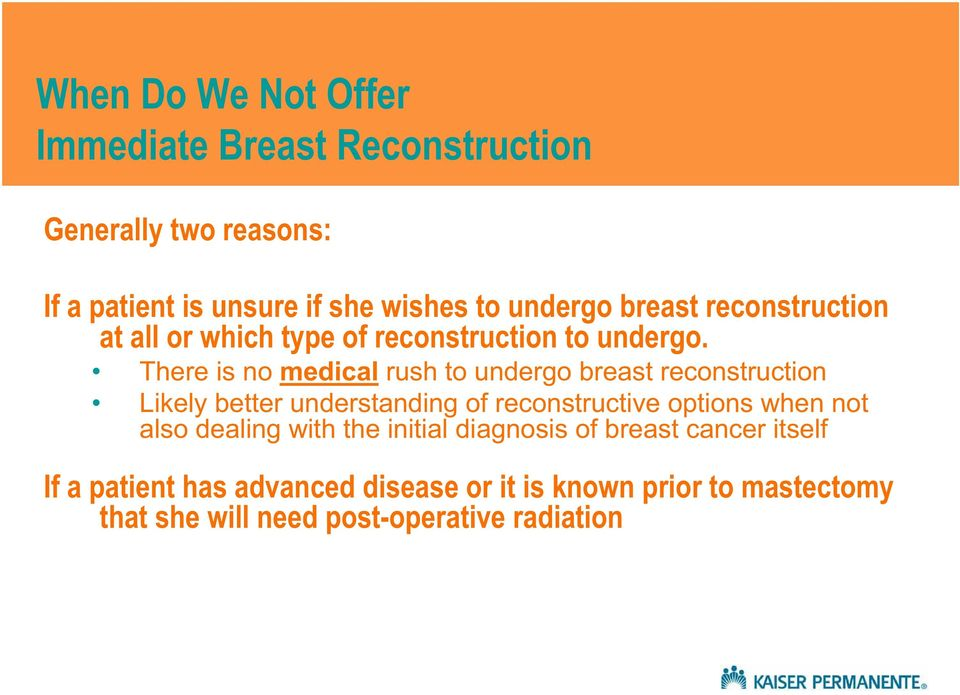 There is no medical rush to undergo breast reconstruction Likely better understanding of reconstructive options when not