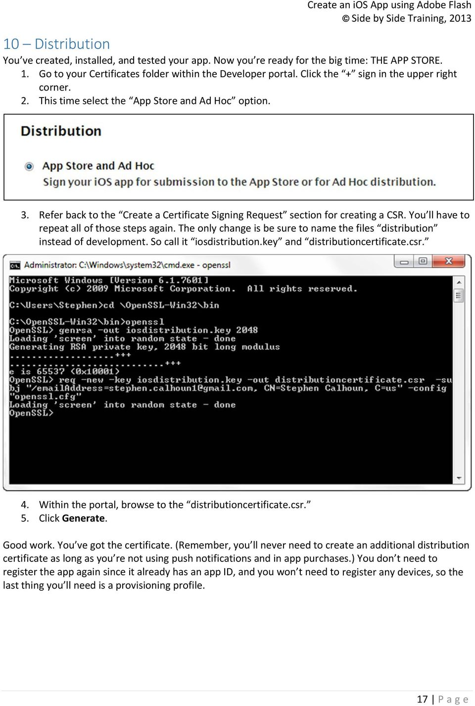 You ll have to repeat all of those steps again. The only change is be sure to name the files distribution instead of development. So call it iosdistribution.key and distributioncertificate.csr. 4.